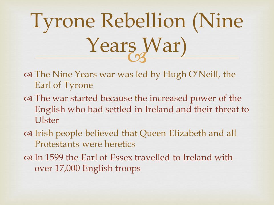   The Nine Years war was led by Hugh O'Neill, the Earl of Tyrone  The war started because the increased power of the English who had settled in Ire