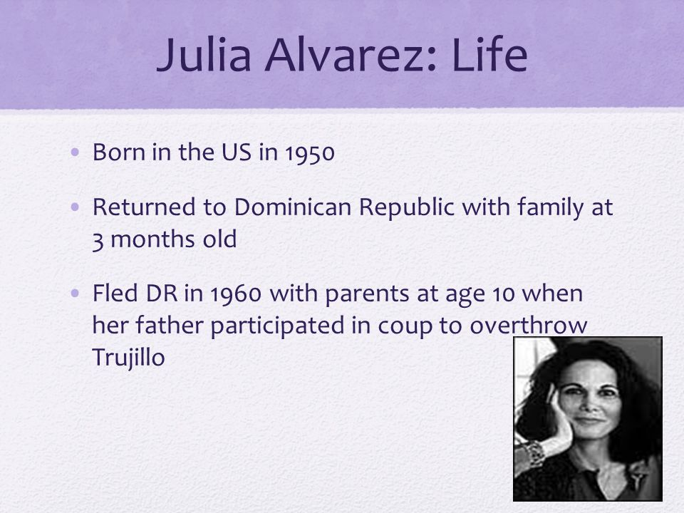 Julia Alvarez: Life Born in the US in 1950 Returned to Dominican Republic with family at 3 months old Fled DR in 1960 with parents at age 10 when her father participated in coup to overthrow Trujillo