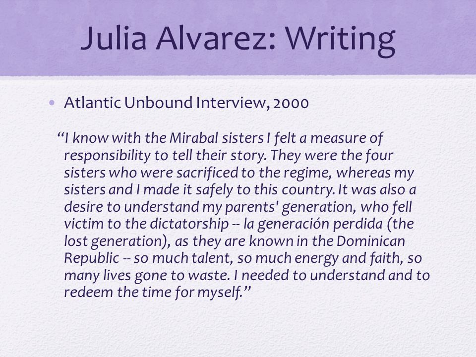 Julia Alvarez: Writing Atlantic Unbound Interview, 2000 I know with the Mirabal sisters I felt a measure of responsibility to tell their story.