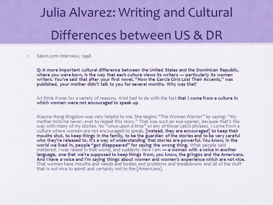 Julia Alvarez: Writing and Cultural Differences between US & DR Salon.com Interview, 1998 Q: A more important cultural difference between the United States and the Dominican Republic, where you were born, is the way that each culture views its writers — particularly its women writers.