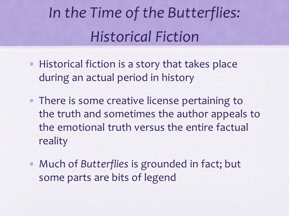 In the Time of the Butterflies: Historical Fiction Historical fiction is a story that takes place during an actual period in history There is some creative license pertaining to the truth and sometimes the author appeals to the emotional truth versus the entire factual reality Much of Butterflies is grounded in fact; but some parts are bits of legend