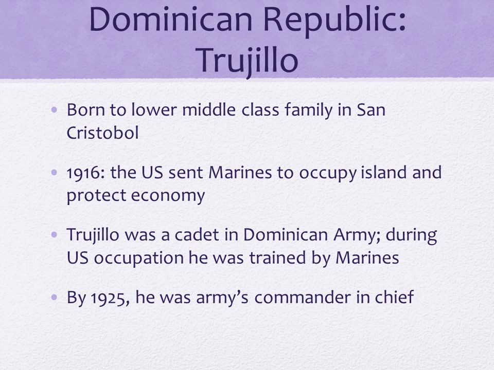 Dominican Republic: Trujillo Born to lower middle class family in San Cristobol 1916: the US sent Marines to occupy island and protect economy Trujillo was a cadet in Dominican Army; during US occupation he was trained by Marines By 1925, he was army's commander in chief
