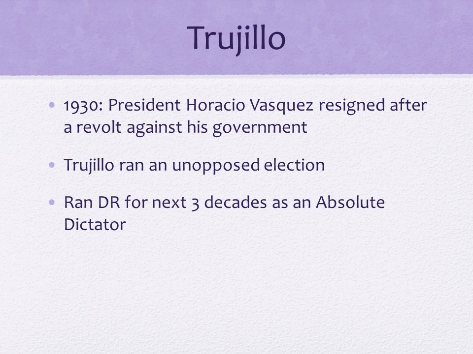 Trujillo 1930: President Horacio Vasquez resigned after a revolt against his government Trujillo ran an unopposed election Ran DR for next 3 decades as an Absolute Dictator