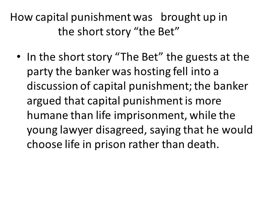 How capital punishment was brought up in the short story the Bet In the short story The Bet the guests at the party the banker was hosting fell into a discussion of capital punishment; the banker argued that capital punishment is more humane than life imprisonment, while the young lawyer disagreed, saying that he would choose life in prison rather than death.