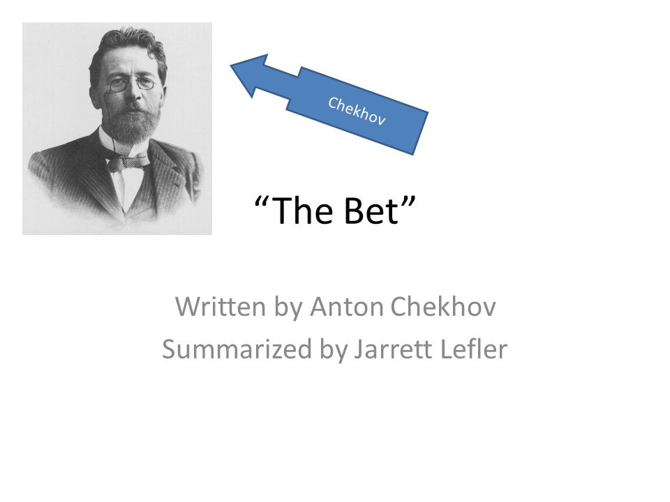The Bet Written by Anton Chekhov Summarized by Jarrett Lefler Chekhov