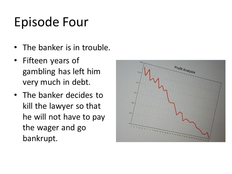 Episode Four The banker is in trouble.Fifteen years of gambling has left him very much in debt.