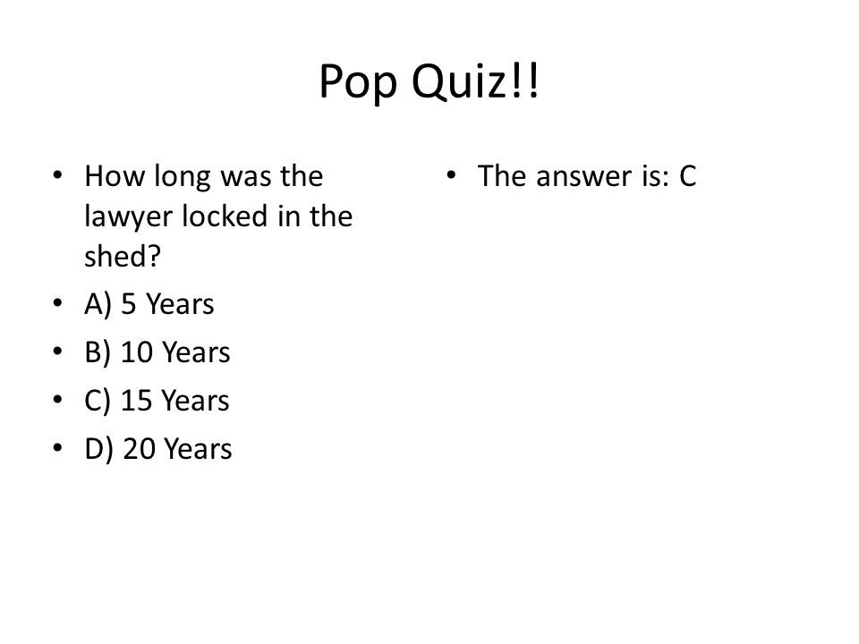 Pop Quiz!.How long was the lawyer locked in the shed.