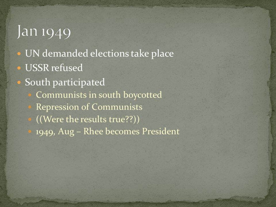 UN demanded elections take place USSR refused South participated Communists in south boycotted Repression of Communists ((Were the results true )) 1949, Aug – Rhee becomes President
