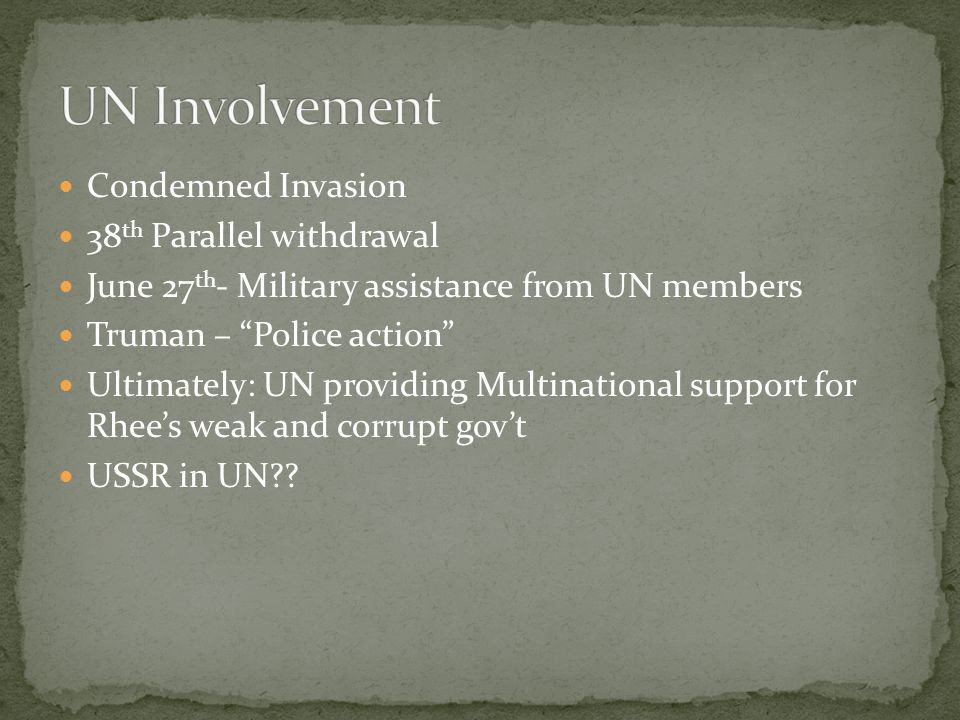Condemned Invasion 38 th Parallel withdrawal June 27 th - Military assistance from UN members Truman – Police action Ultimately: UN providing Multinational support for Rhee's weak and corrupt gov't USSR in UN