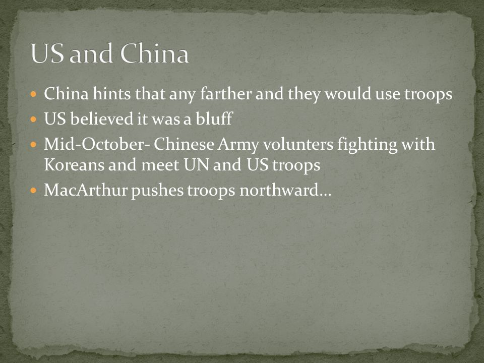 China hints that any farther and they would use troops US believed it was a bluff Mid-October- Chinese Army volunters fighting with Koreans and meet U