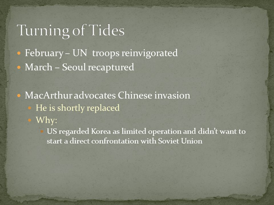 February – UN troops reinvigorated March – Seoul recaptured MacArthur advocates Chinese invasion He is shortly replaced Why: US regarded Korea as limited operation and didn't want to start a direct confrontation with Soviet Union