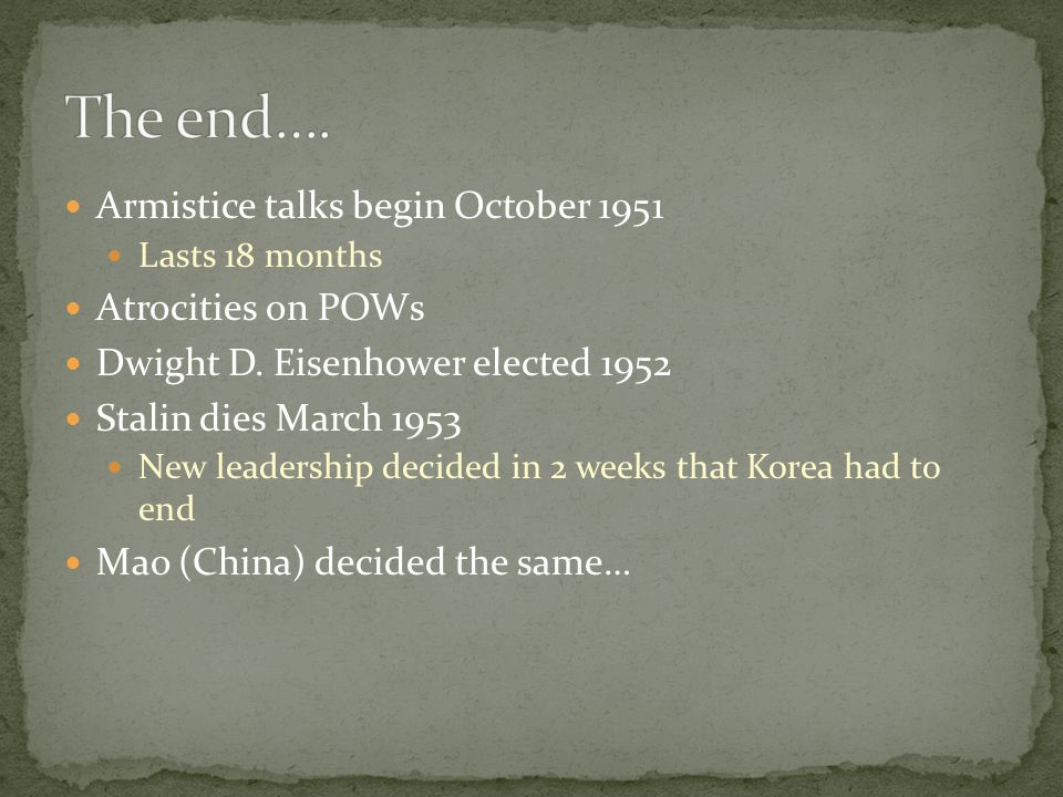 Armistice talks begin October 1951 Lasts 18 months Atrocities on POWs Dwight D. Eisenhower elected 1952 Stalin dies March 1953 New leadership decided
