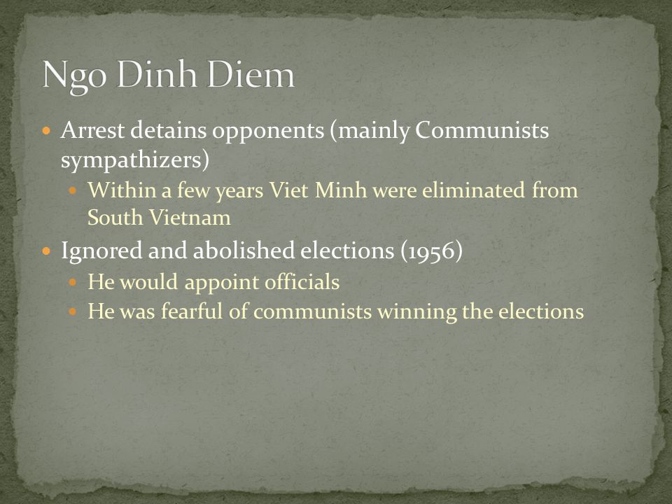 Arrest detains opponents (mainly Communists sympathizers) Within a few years Viet Minh were eliminated from South Vietnam Ignored and abolished elections (1956) He would appoint officials He was fearful of communists winning the elections