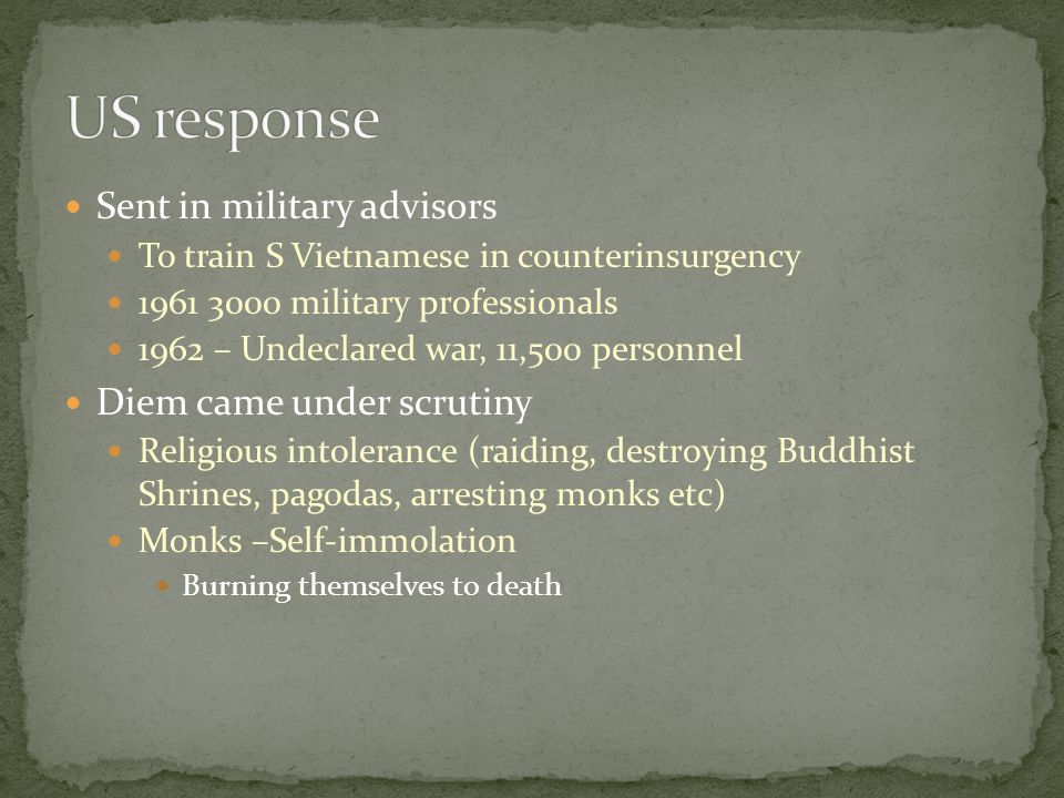 Sent in military advisors To train S Vietnamese in counterinsurgency 1961 3000 military professionals 1962 – Undeclared war, 11,500 personnel Diem came under scrutiny Religious intolerance (raiding, destroying Buddhist Shrines, pagodas, arresting monks etc) Monks –Self-immolation Burning themselves to death