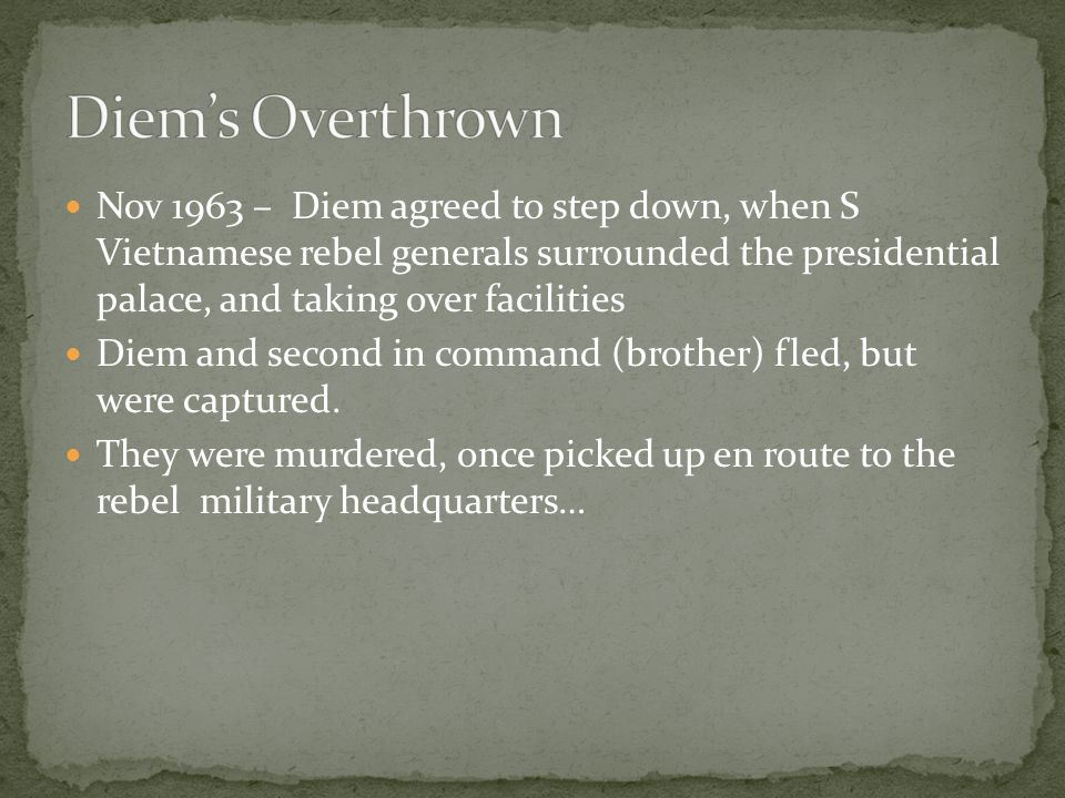 Nov 1963 – Diem agreed to step down, when S Vietnamese rebel generals surrounded the presidential palace, and taking over facilities Diem and second in command (brother) fled, but were captured.