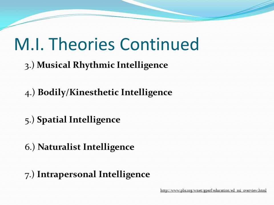 M.I. Theories Continued 3.) Musical Rhythmic Intelligence 4.) Bodily/Kinesthetic Intelligence 5.) Spatial Intelligence 6.) Naturalist Intelligence 7.)