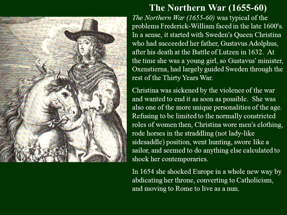 The Northern War (1655-60) The Northern War (1655-60) was typical of the problems Frederick-William faced in the late 1600 s.