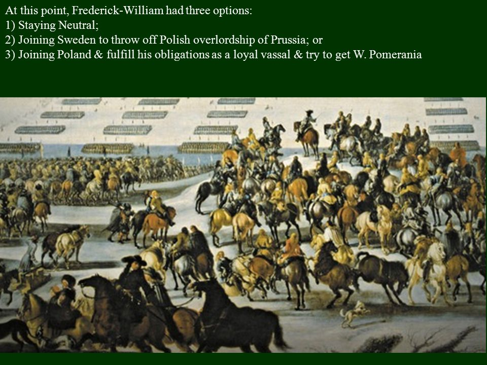 At this point, Frederick-William had three options: 1) Staying Neutral; 2) Joining Sweden to throw off Polish overlordship of Prussia; or