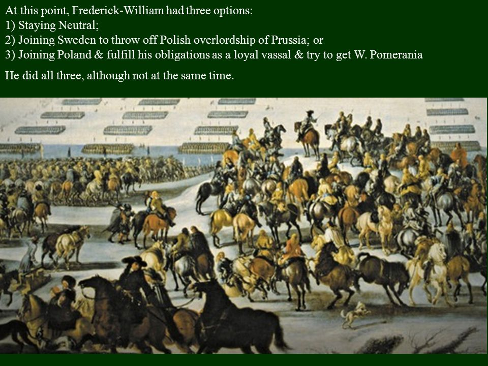 At this point, Frederick-William had three options: 1) Staying Neutral; 2) Joining Sweden to throw off Polish overlordship of Prussia; or 3) Joining Poland & fulfill his obligations as a loyal vassal & try to get W.