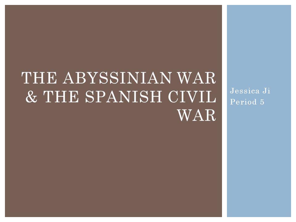 Jessica Ji Period 5 THE ABYSSINIAN WAR & THE SPANISH CIVIL WAR