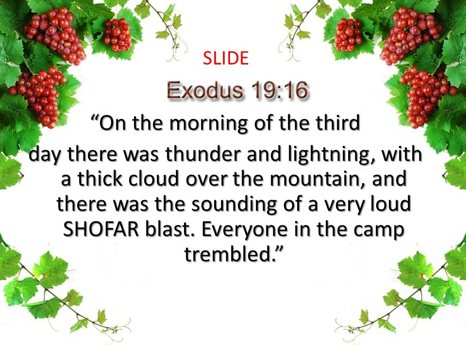 On the morning of the third day there was thunder and lightning, with a thick cloud over the mountain, and there was the sounding of a very loud SHOFAR blast.