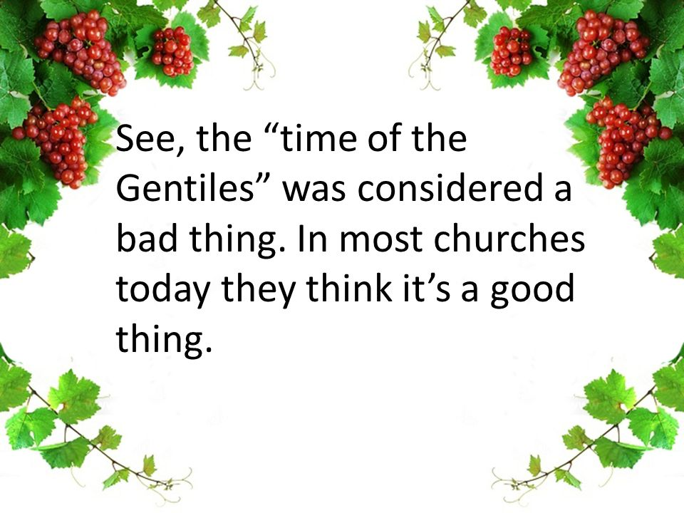 See, the time of the Gentiles was considered a bad thing.