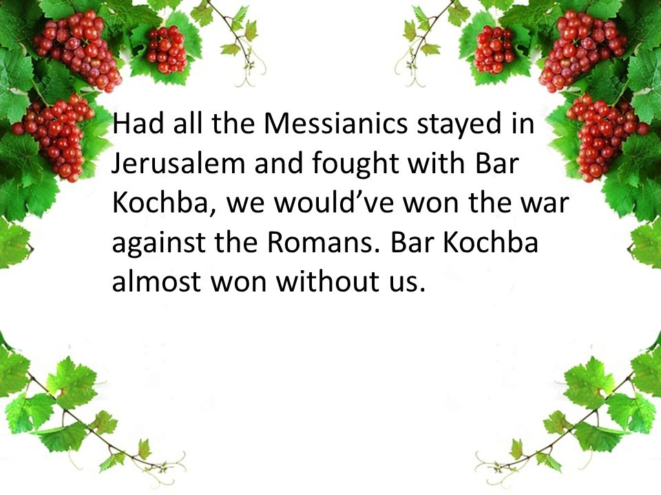 Had all the Messianics stayed in Jerusalem and fought with Bar Kochba, we would've won the war against the Romans.