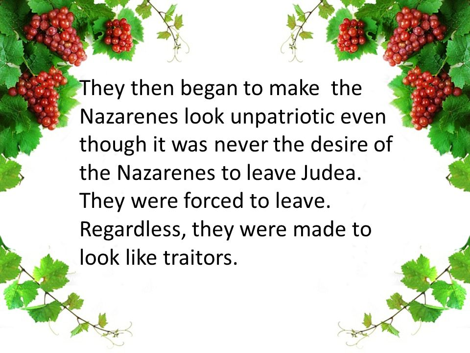 They then began to make the Nazarenes look unpatriotic even though it was never the desire of the Nazarenes to leave Judea.