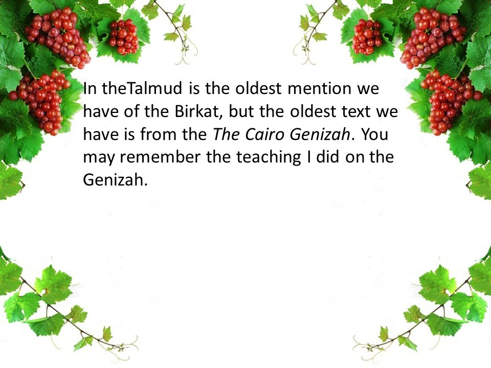 In theTalmud is the oldest mention we have of the Birkat, but the oldest text we have is from the The Cairo Genizah.