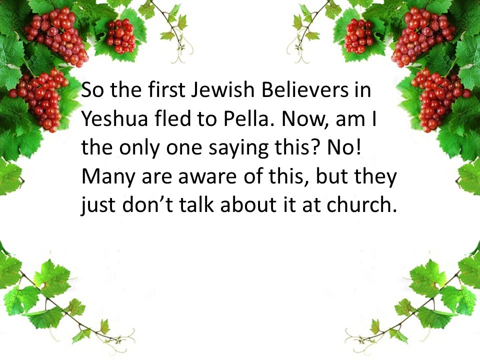 So the first Jewish Believers in Yeshua fled to Pella.
