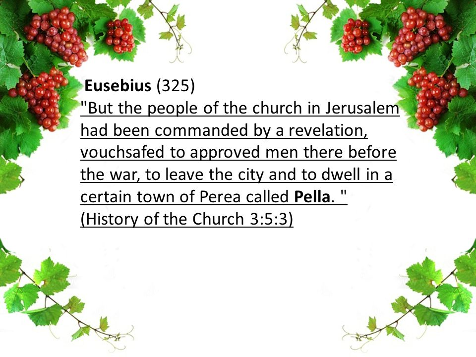 Eusebius (325) But the people of the church in Jerusalem had been commanded by a revelation, vouchsafed to approved men there before the war, to leave the city and to dwell in a certain town of Perea called Pella.