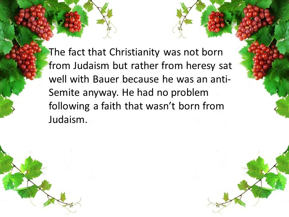The fact that Christianity was not born from Judaism but rather from heresy sat well with Bauer because he was an anti- Semite anyway.