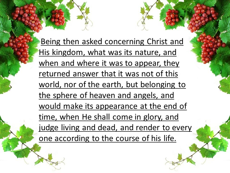 Being then asked concerning Christ and His kingdom, what was its nature, and when and where it was to appear, they returned answer that it was not of this world, nor of the earth, but belonging to the sphere of heaven and angels, and would make its appearance at the end of time, when He shall come in glory, and judge living and dead, and render to every one according to the course of his life.