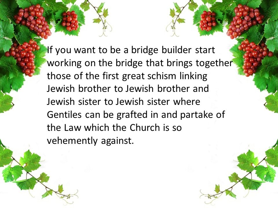 If you want to be a bridge builder start working on the bridge that brings together those of the first great schism linking Jewish brother to Jewish brother and Jewish sister to Jewish sister where Gentiles can be grafted in and partake of the Law which the Church is so vehemently against.
