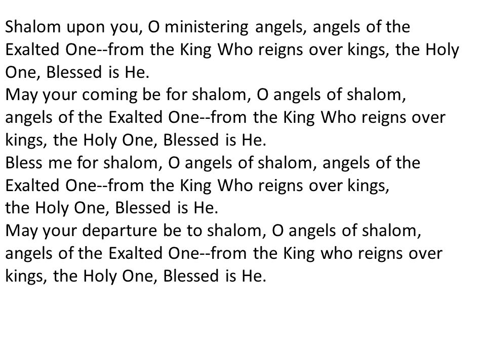 Shalom upon you, O ministering angels, angels of the Exalted One--from the King Who reigns over kings, the Holy One, Blessed is He.