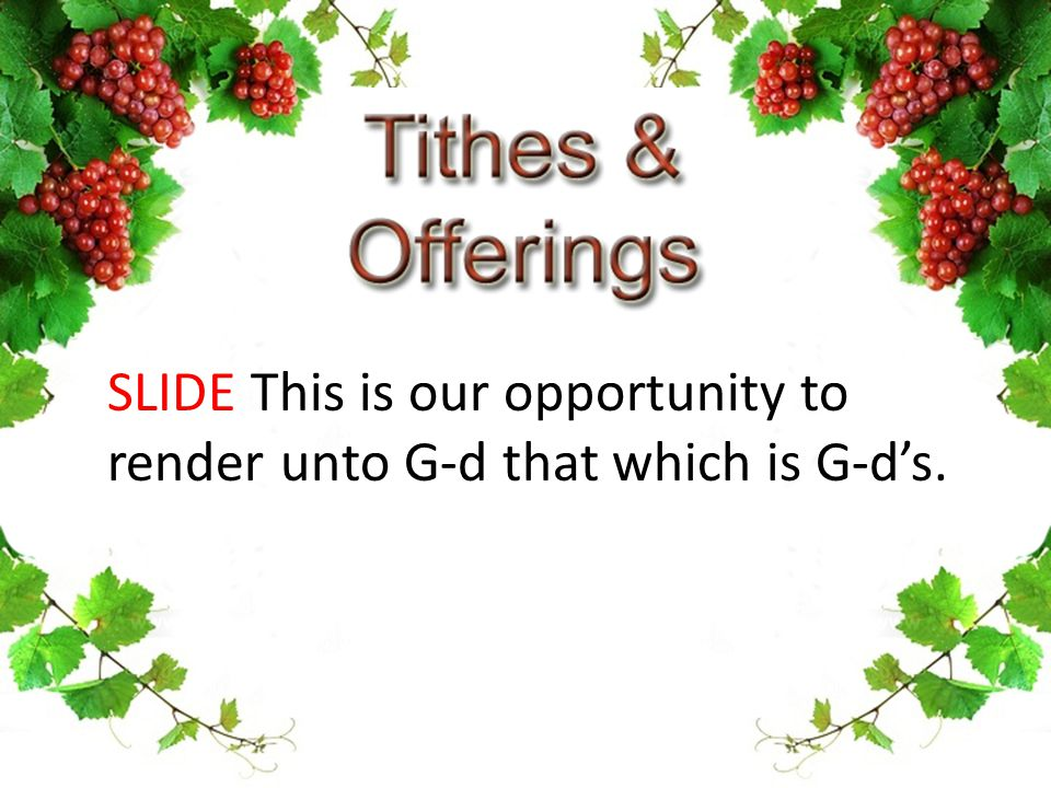 SLIDE This is our opportunity to render unto G-d that which is G-d's.