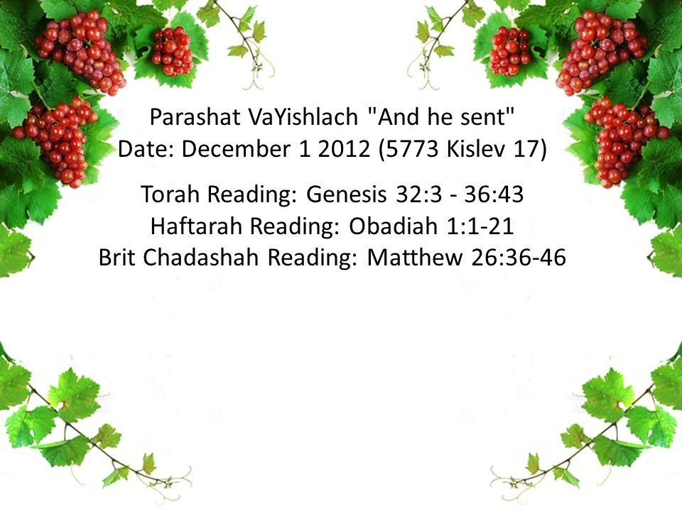 Parashat VaYishlach And he sent Date: December 1 2012 (5773 Kislev 17) Torah Reading: Genesis 32:3 - 36:43 Haftarah Reading: Obadiah 1:1-21 Brit Chadashah Reading: Matthew 26:36-46
