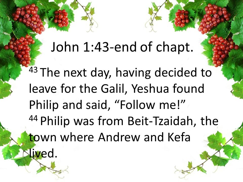43 The next day, having decided to leave for the Galil, Yeshua found Philip and said, Follow me! 44 Philip was from Beit-Tzaidah, the town where Andrew and Kefa lived.
