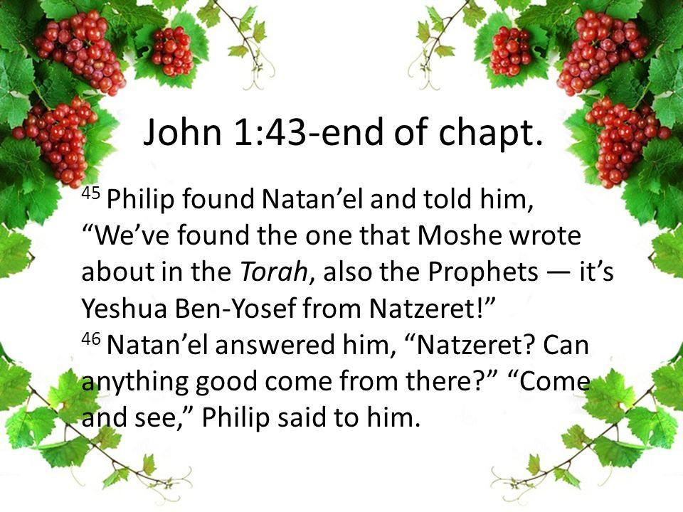 45 Philip found Natan'el and told him, We've found the one that Moshe wrote about in the Torah, also the Prophets — it's Yeshua Ben-Yosef from Natzeret! 46 Natan'el answered him, Natzeret.