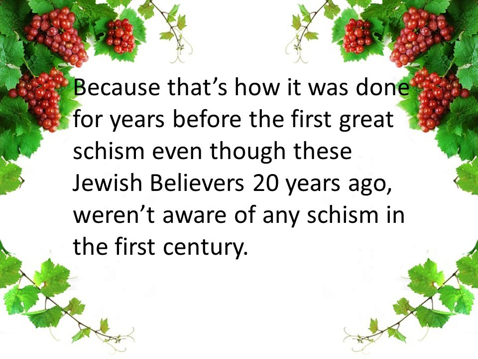 Because that's how it was done for years before the first great schism even though these Jewish Believers 20 years ago, weren't aware of any schism in the first century.
