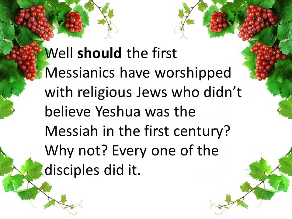 Well should the first Messianics have worshipped with religious Jews who didn't believe Yeshua was the Messiah in the first century.
