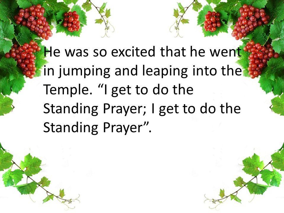 He was so excited that he went in jumping and leaping into the Temple.