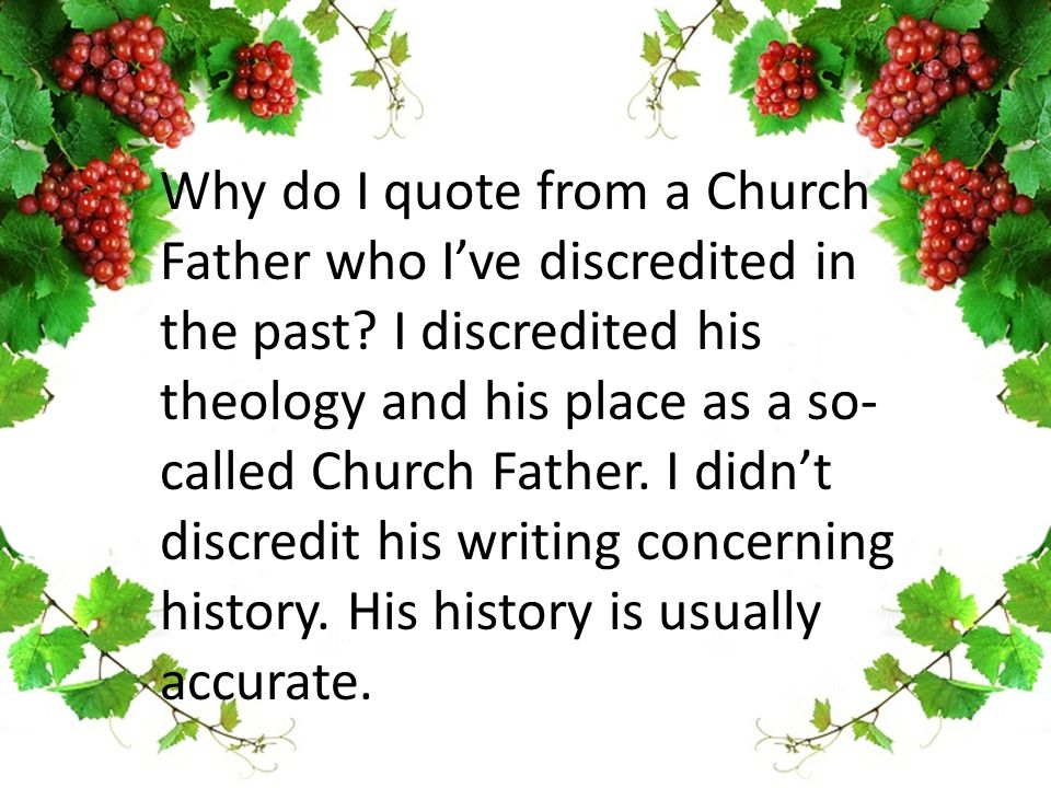 Why do I quote from a Church Father who I've discredited in the past.