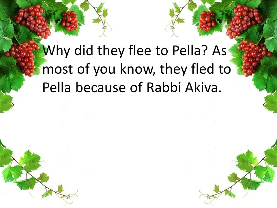 Why did they flee to Pella? As most of you know, they fled to Pella because of Rabbi Akiva.