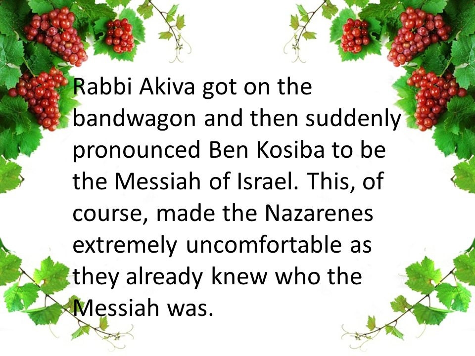 Rabbi Akiva got on the bandwagon and then suddenly pronounced Ben Kosiba to be the Messiah of Israel.