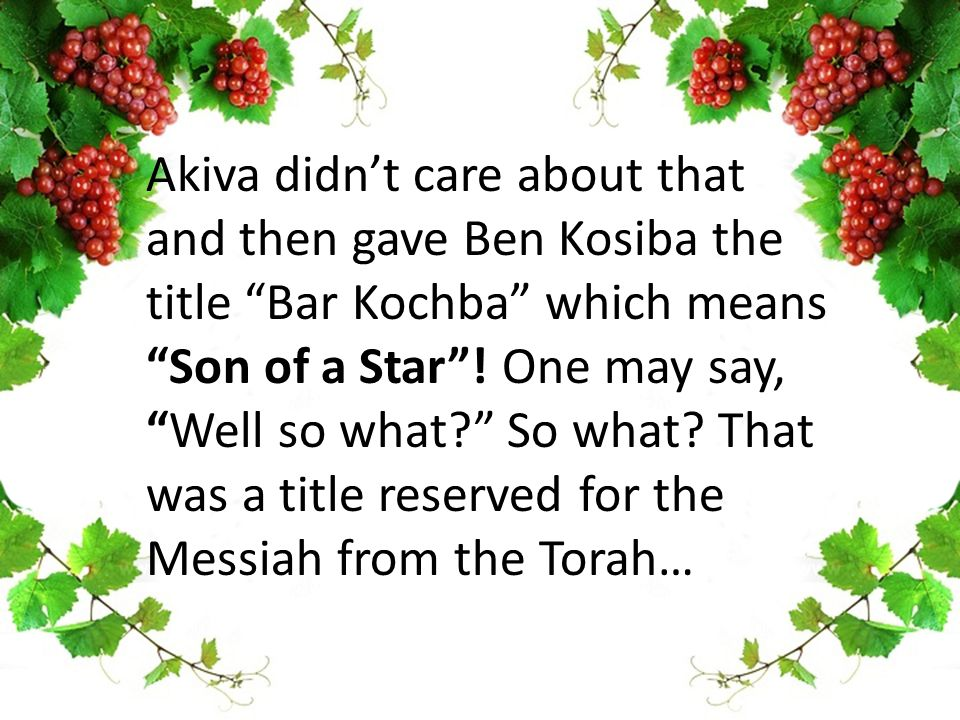 Akiva didn't care about that and then gave Ben Kosiba the title Bar Kochba which means Son of a Star .