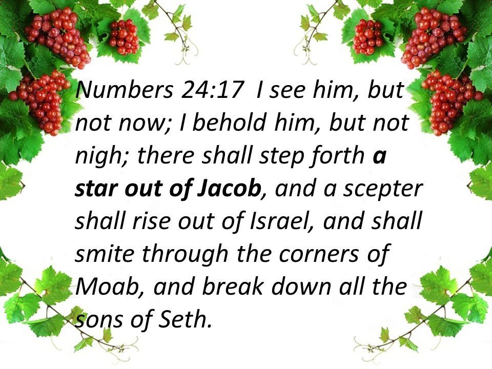 Numbers 24:17 I see him, but not now; I behold him, but not nigh; there shall step forth a star out of Jacob, and a scepter shall rise out of Israel, and shall smite through the corners of Moab, and break down all the sons of Seth.