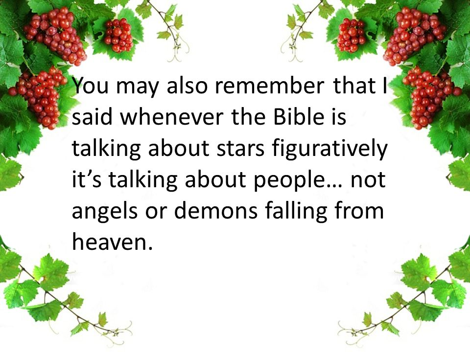 You may also remember that I said whenever the Bible is talking about stars figuratively it's talking about people… not angels or demons falling from heaven.