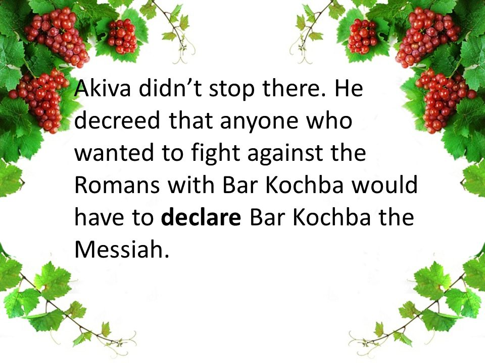 Akiva didn't stop there. He decreed that anyone who wanted to fight against the Romans with Bar Kochba would have to declare Bar Kochba the Messiah.