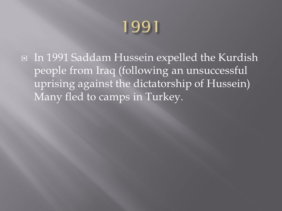  In 1991 Saddam Hussein expelled the Kurdish people from Iraq (following an unsuccessful uprising against the dictatorship of Hussein) Many fled to camps in Turkey.